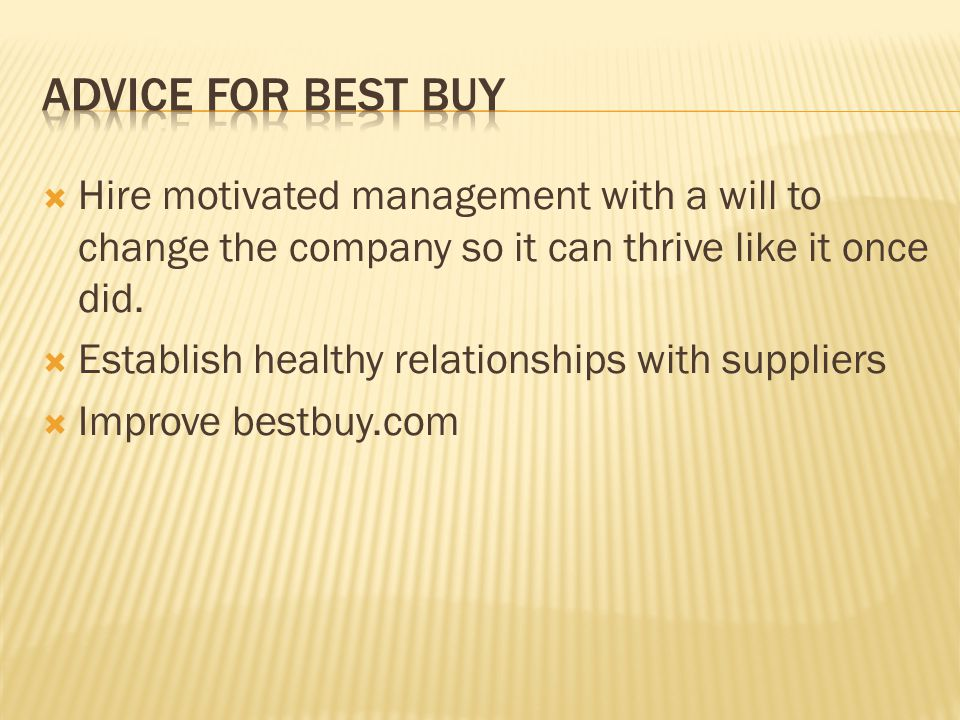 Advice For Best Buy Hire motivated management with a will to change the company so it can thrive like it once did.