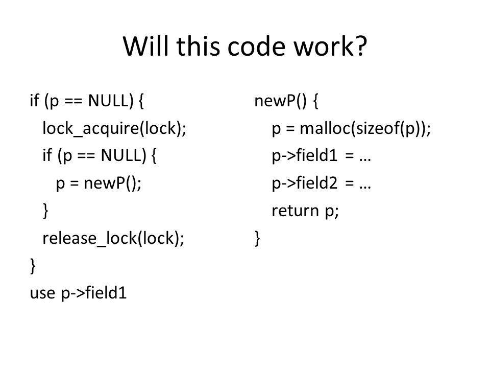 Will this code work if (p == NULL) { lock_acquire(lock); p = newP(); } release_lock(lock); use p->field1