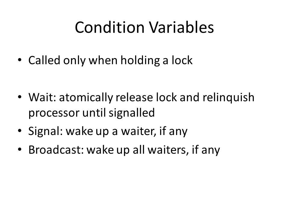 Condition Variables Called only when holding a lock