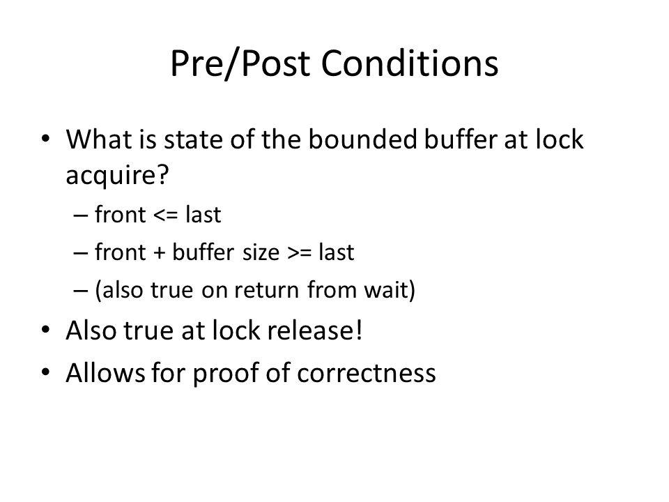 Pre/Post Conditions What is state of the bounded buffer at lock acquire front <= last. front + buffer size >= last.
