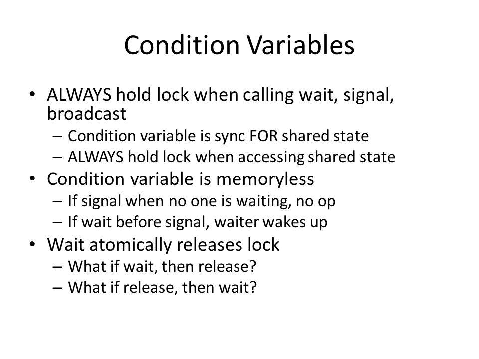 Condition Variables ALWAYS hold lock when calling wait, signal, broadcast. Condition variable is sync FOR shared state.