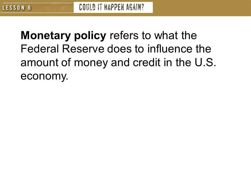 Monetary policy refers to what the Federal Reserve does to influence the amount of money and credit in the U.S.