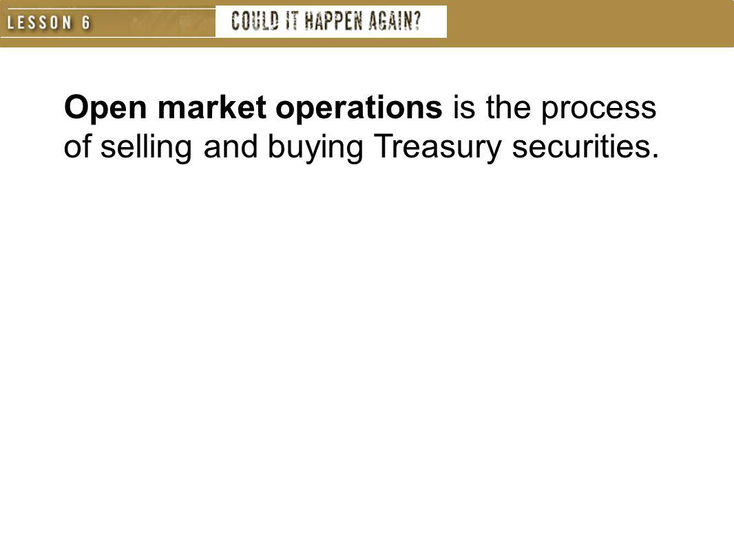 Open market operations is the process of selling and buying Treasury securities.