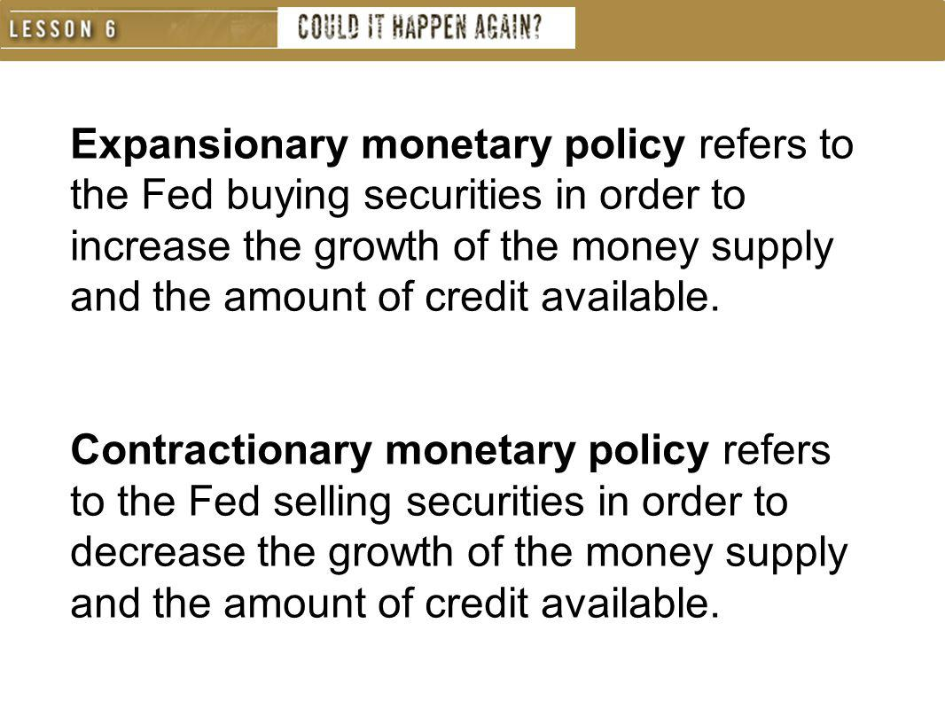 Expansionary monetary policy refers to the Fed buying securities in order to increase the growth of the money supply and the amount of credit available.