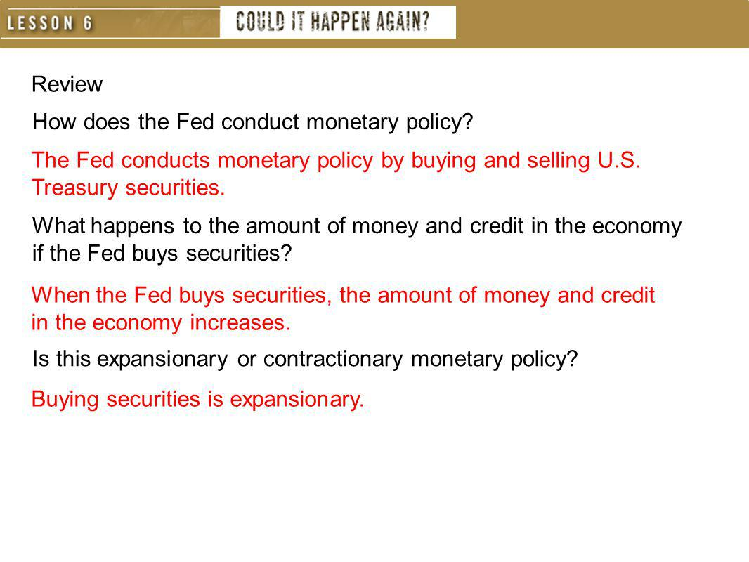 Review How does the Fed conduct monetary policy The Fed conducts monetary policy by buying and selling U.S. Treasury securities.