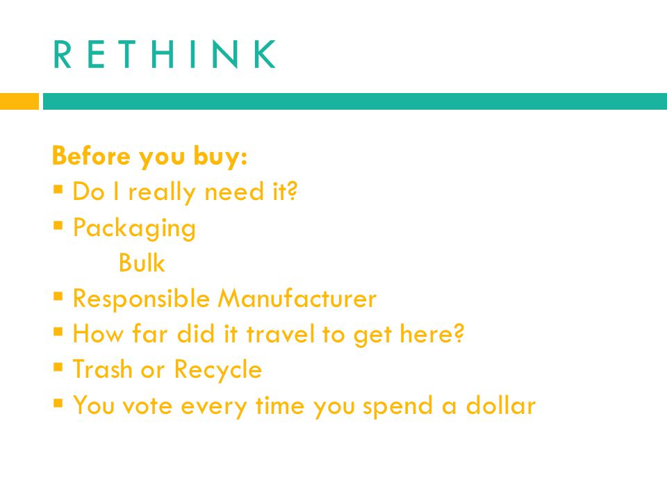R E T H I N K Before you buy: Do I really need it Packaging Bulk