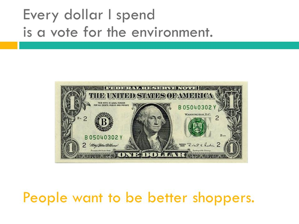 Every dollar I spend is a vote for the environment.
