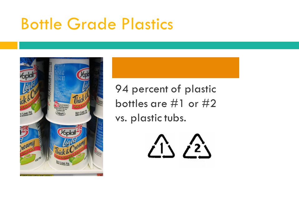 Bottle Grade Plastics 94 percent of plastic bottles are #1 or #2 vs. plastic tubs.