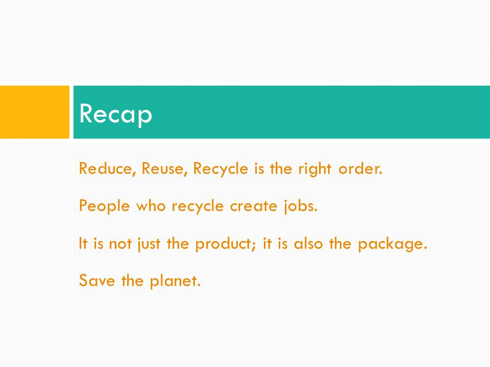 Recap Reduce, Reuse, Recycle is the right order.