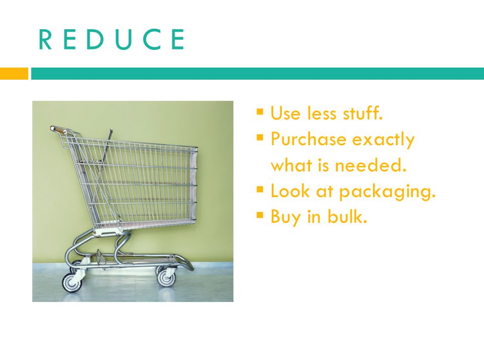 R E D U C E Use less stuff. Purchase exactly what is needed.