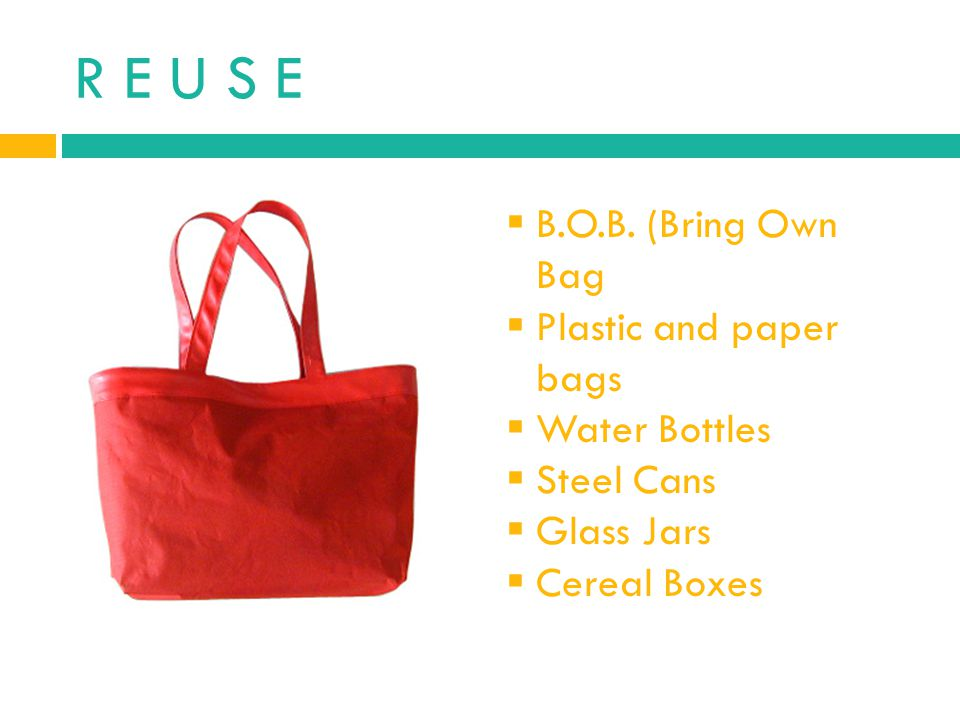R E U S E B.O.B. (Bring Own Bag Plastic and paper bags Water Bottles