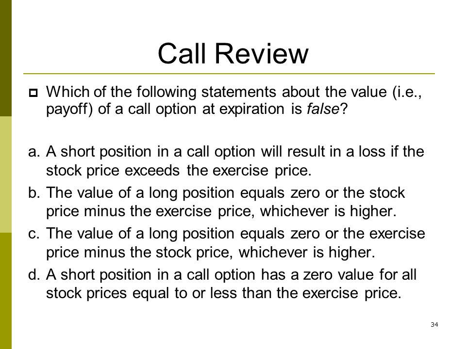 Call Review Which of the following statements about the value (i.e., payoff) of a call option at expiration is false