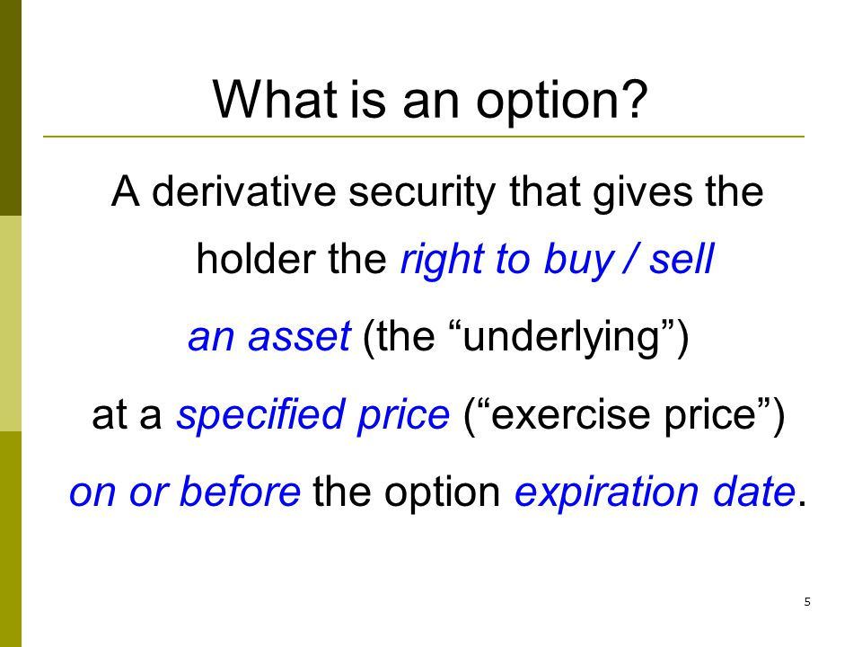 What is an option A derivative security that gives the holder the right to buy / sell. an asset (the underlying )