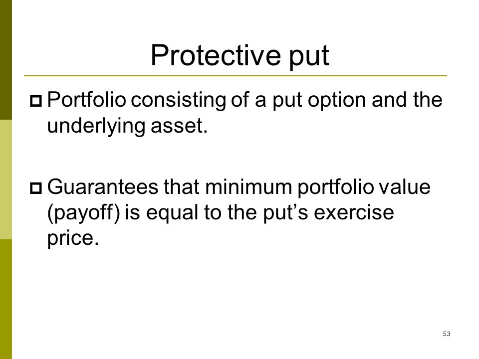 Protective put Portfolio consisting of a put option and the underlying asset.