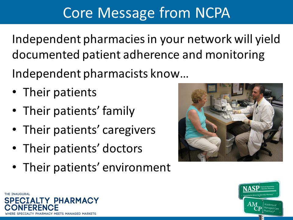 Core Message from NCPA Independent pharmacies in your network will yield documented patient adherence and monitoring.