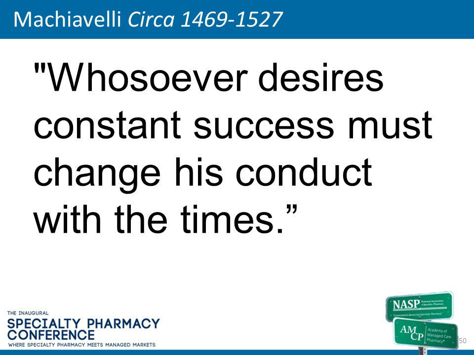 Machiavelli Circa 1469-1527 Whosoever desires constant success must change his conduct with the times.