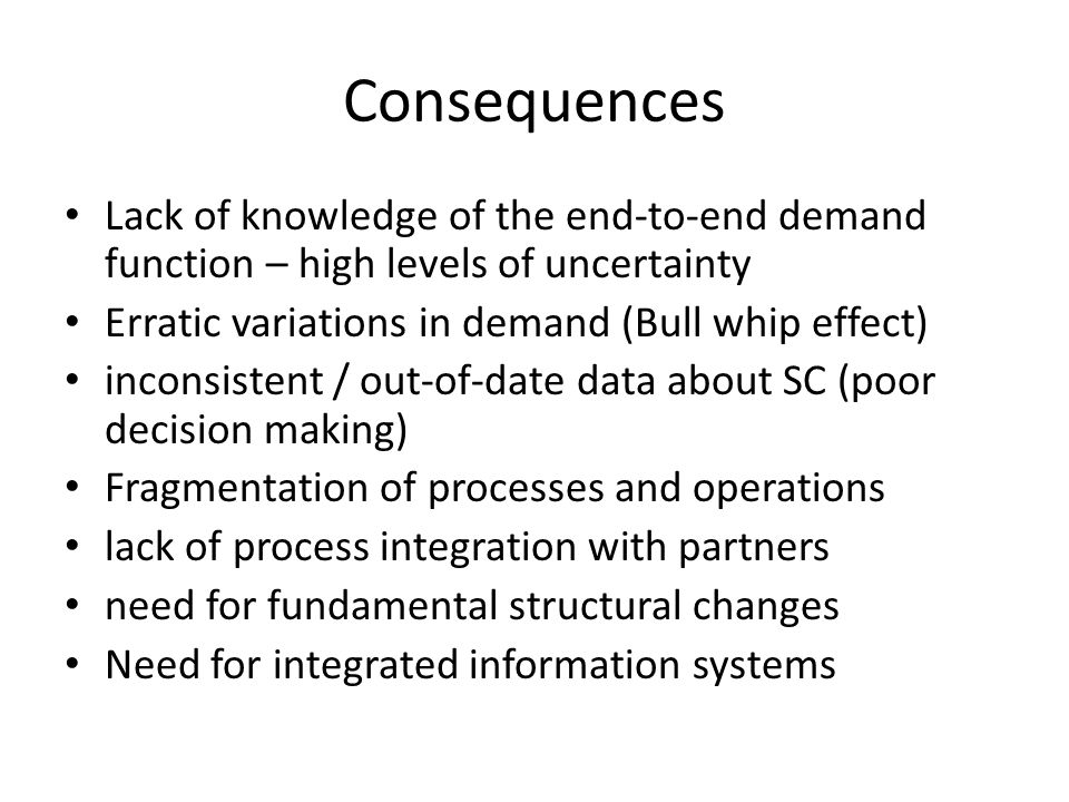 Consequences Lack of knowledge of the end-to-end demand function – high levels of uncertainty. Erratic variations in demand (Bull whip effect)