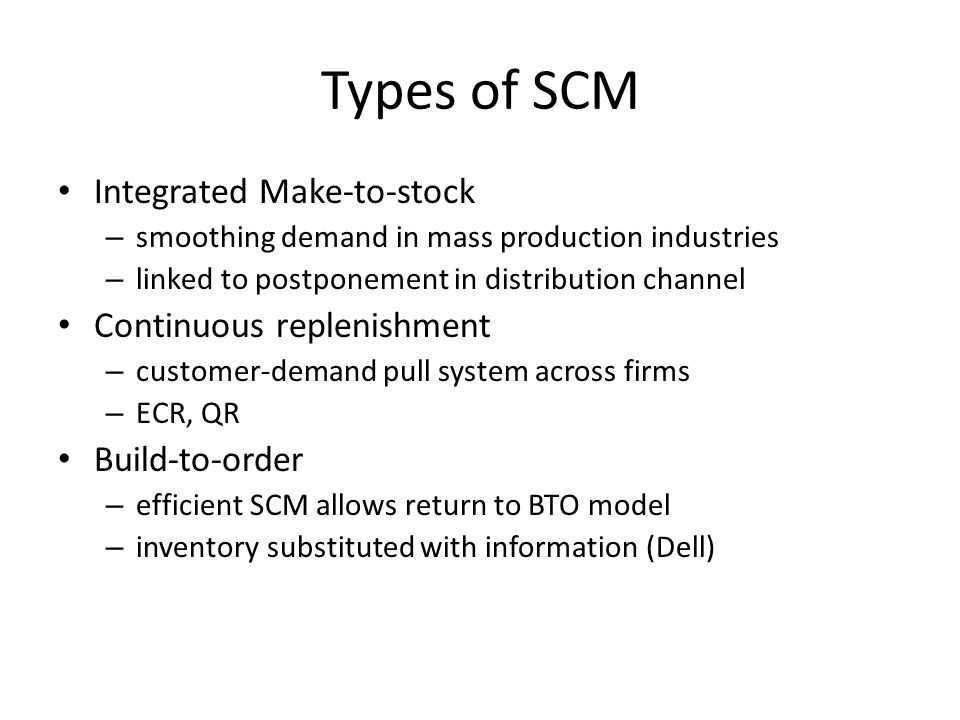 Types of SCM Integrated Make-to-stock Continuous replenishment