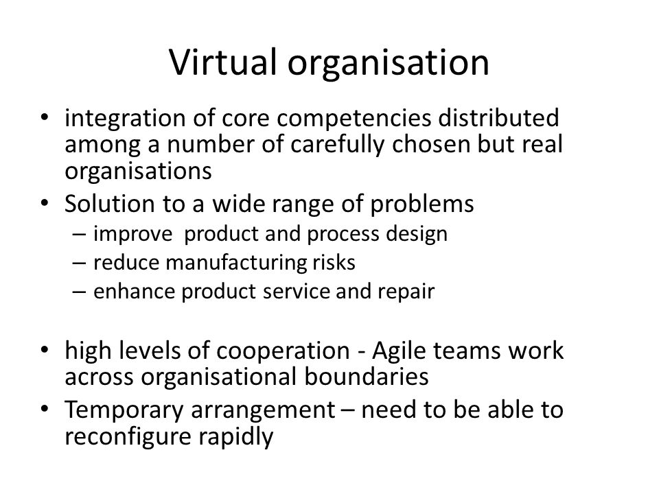 Virtual organisation integration of core competencies distributed among a number of carefully chosen but real organisations.