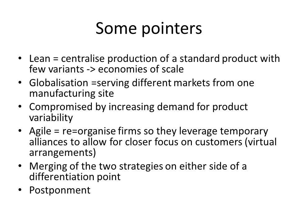Some pointers Lean = centralise production of a standard product with few variants -> economies of scale.