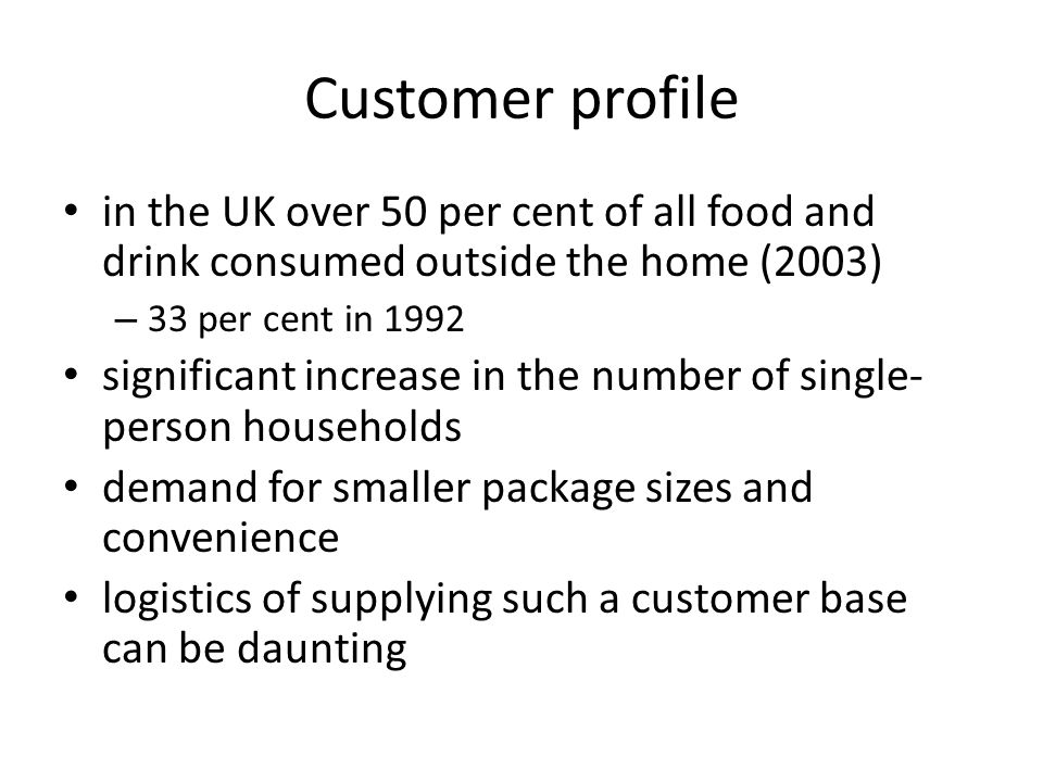 Customer profile in the UK over 50 per cent of all food and drink consumed outside the home (2003) 33 per cent in 1992.
