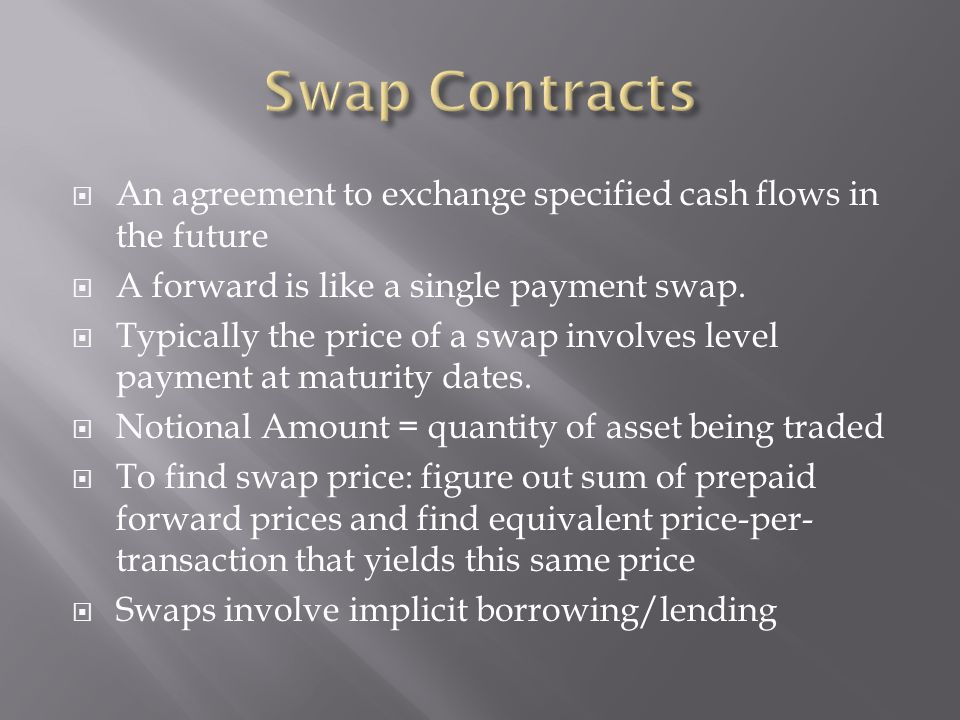 Swap Contracts An agreement to exchange specified cash flows in the future. A forward is like a single payment swap.