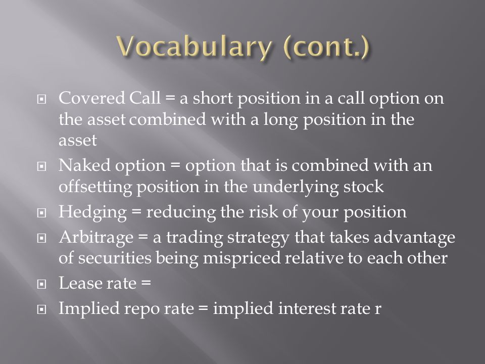 Vocabulary (cont.) Covered Call = a short position in a call option on the asset combined with a long position in the asset.
