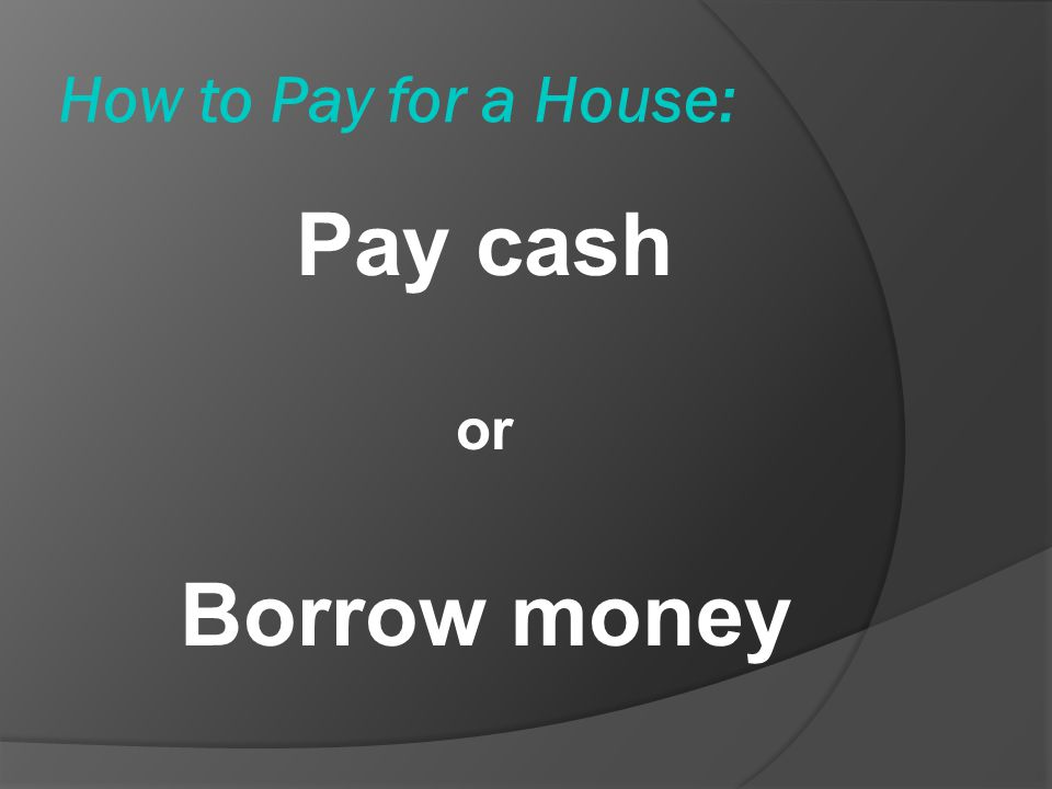 How to Pay for a House: Pay cash or Borrow money