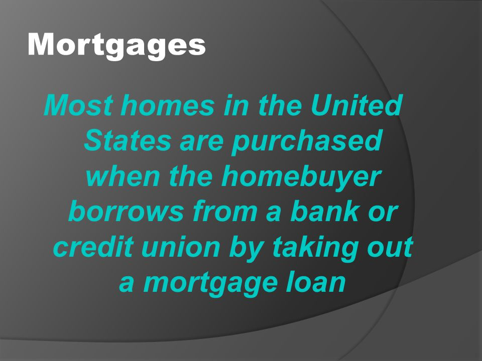 Mortgages Most homes in the United States are purchased when the homebuyer borrows from a bank or credit union by taking out a mortgage loan.
