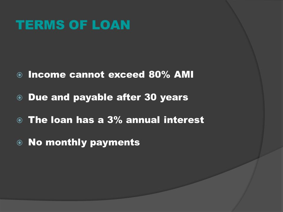 TERMS OF LOAN Income cannot exceed 80% AMI