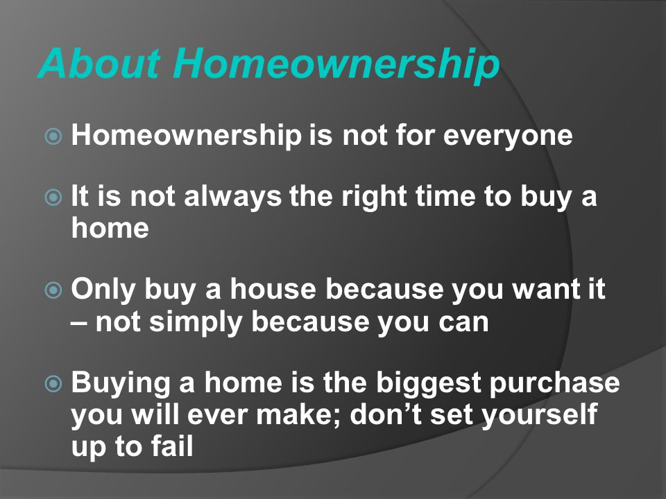 About Homeownership Homeownership is not for everyone