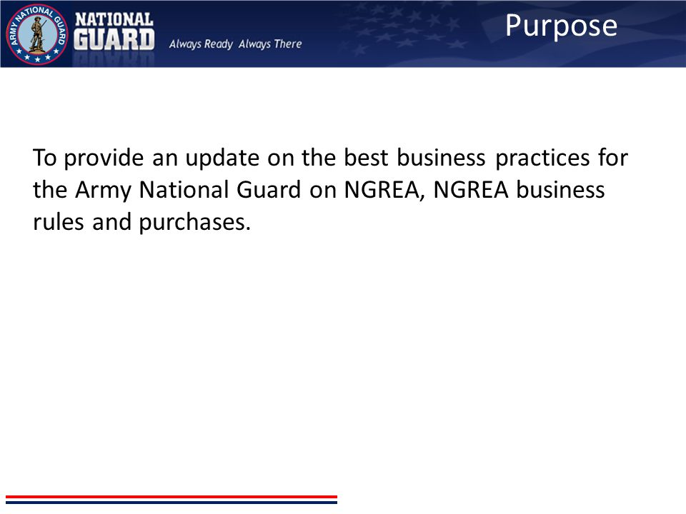 Purpose To provide an update on the best business practices for the Army National Guard on NGREA, NGREA business rules and purchases.