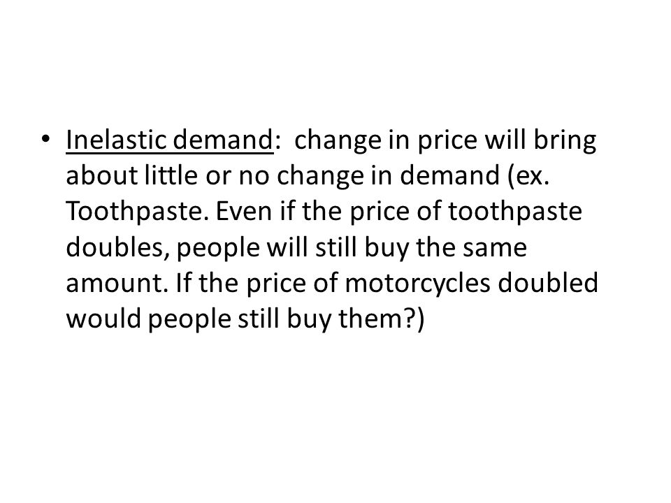 Inelastic demand: change in price will bring about little or no change in demand (ex.