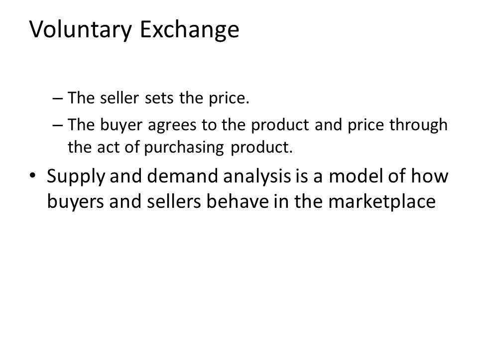 Voluntary Exchange The seller sets the price. The buyer agrees to the product and price through the act of purchasing product.