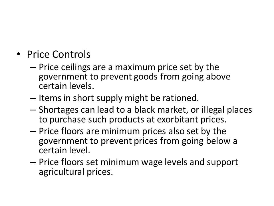 Price Controls Price ceilings are a maximum price set by the government to prevent goods from going above certain levels.