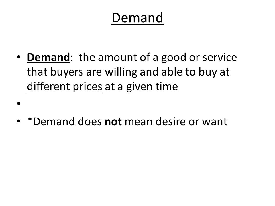 Demand Demand: the amount of a good or service that buyers are willing and able to buy at different prices at a given time.