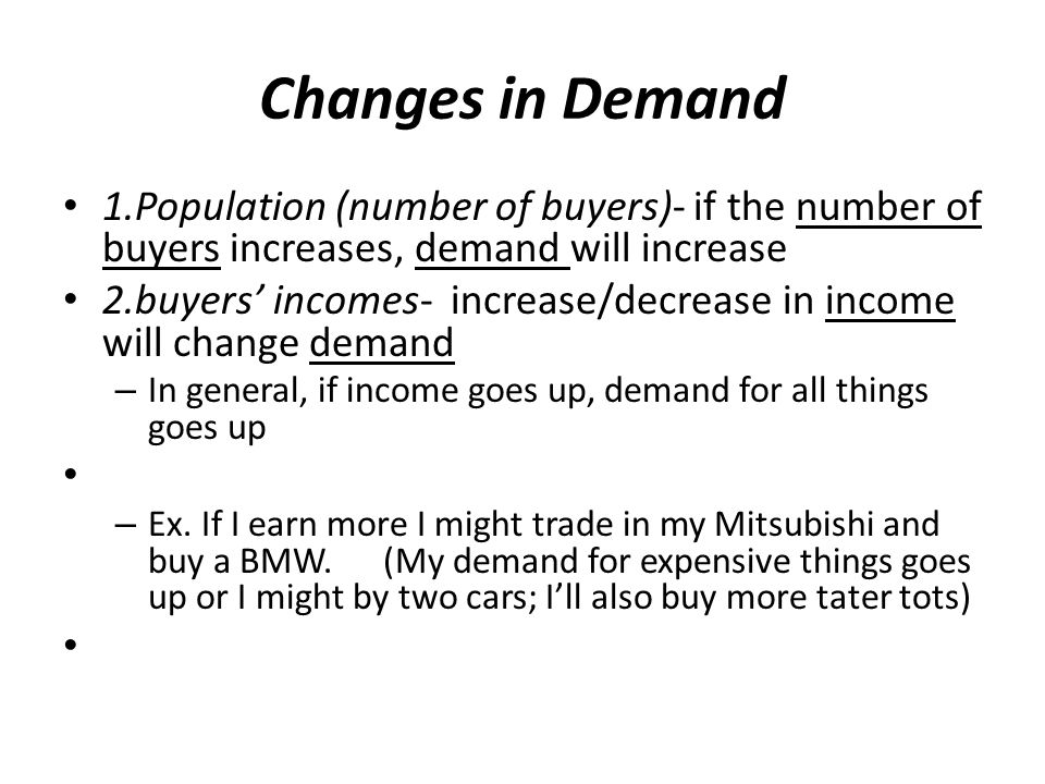 Changes in Demand 1.Population (number of buyers)- if the number of buyers increases, demand will increase.