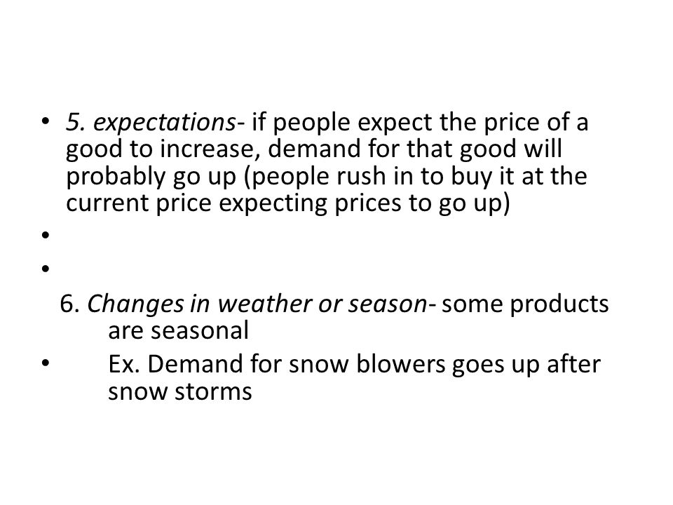 5. expectations- if people expect the price of a good to increase, demand for that good will probably go up (people rush in to buy it at the current price expecting prices to go up)