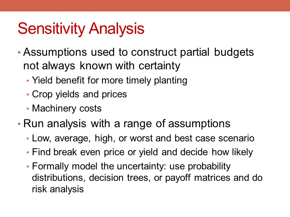 Sensitivity Analysis Assumptions used to construct partial budgets not always known with certainty.