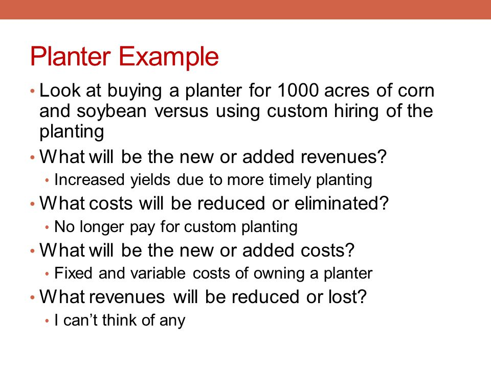 Planter Example Look at buying a planter for 1000 acres of corn and soybean versus using custom hiring of the planting.
