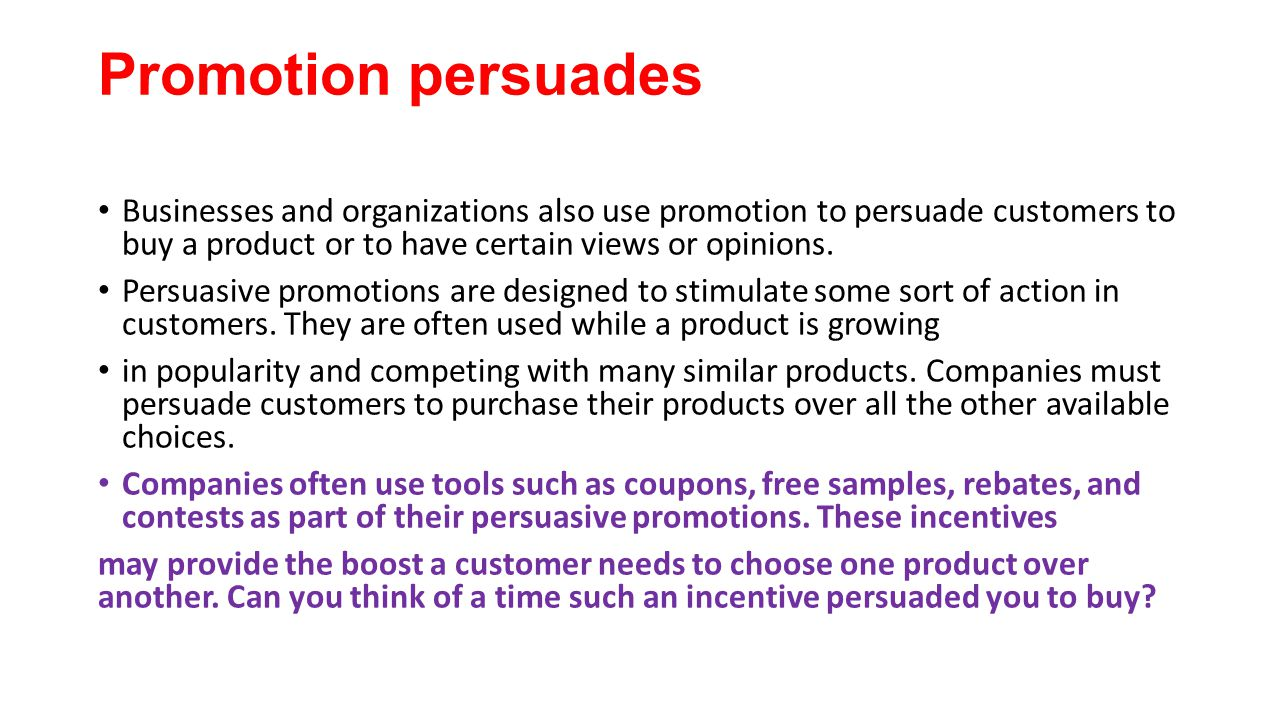 Promotion persuades Businesses and organizations also use promotion to persuade customers to buy a product or to have certain views or opinions.
