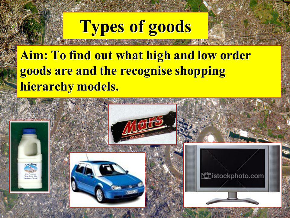 Types of goods Aim: To find out what high and low order goods are and the recognise shopping hierarchy models.