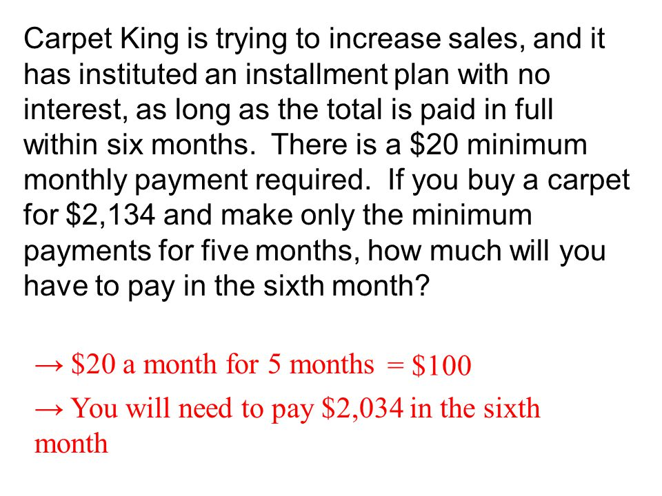 Carpet King is trying to increase sales, and it has instituted an installment plan with no interest, as long as the total is paid in full within six months. There is a $20 minimum monthly payment required. If you buy a carpet for $2,134 and make only the minimum payments for five months, how much will you have to pay in the sixth month