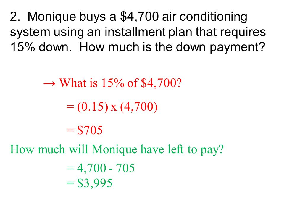 2. Monique buys a $4,700 air conditioning system using an installment plan that requires 15% down. How much is the down payment