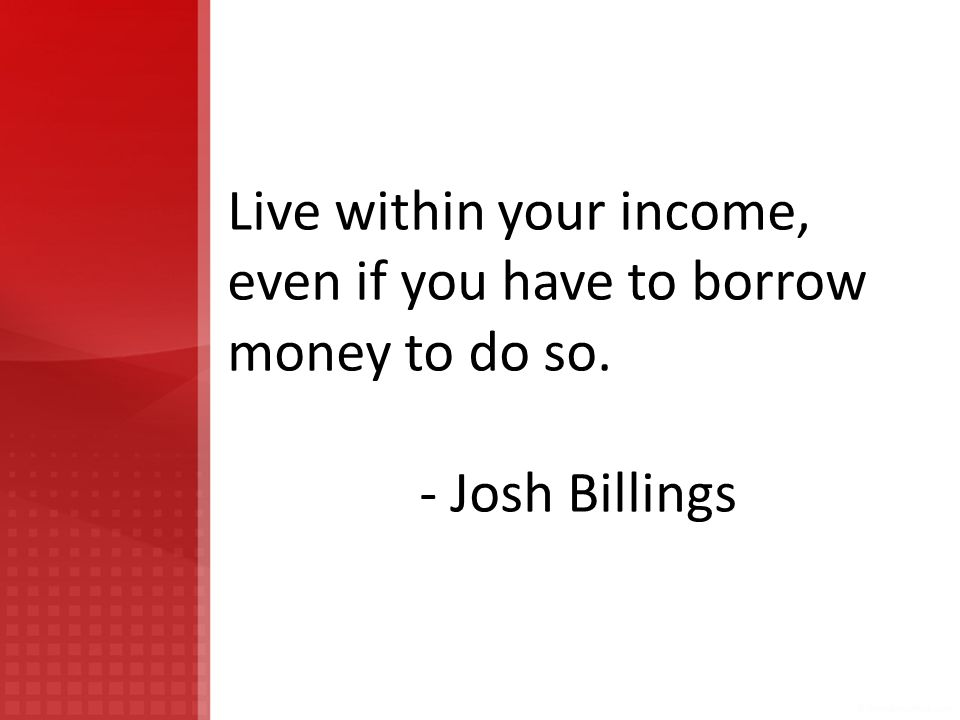 Live within your income, even if you have to borrow money to do so