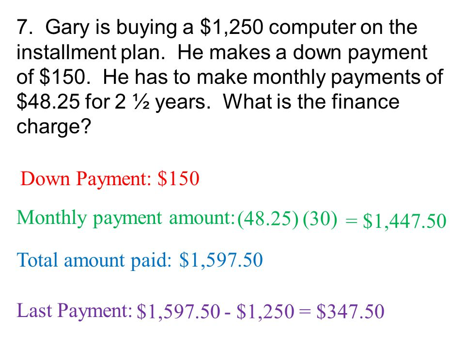 7. Gary is buying a $1,250 computer on the installment plan