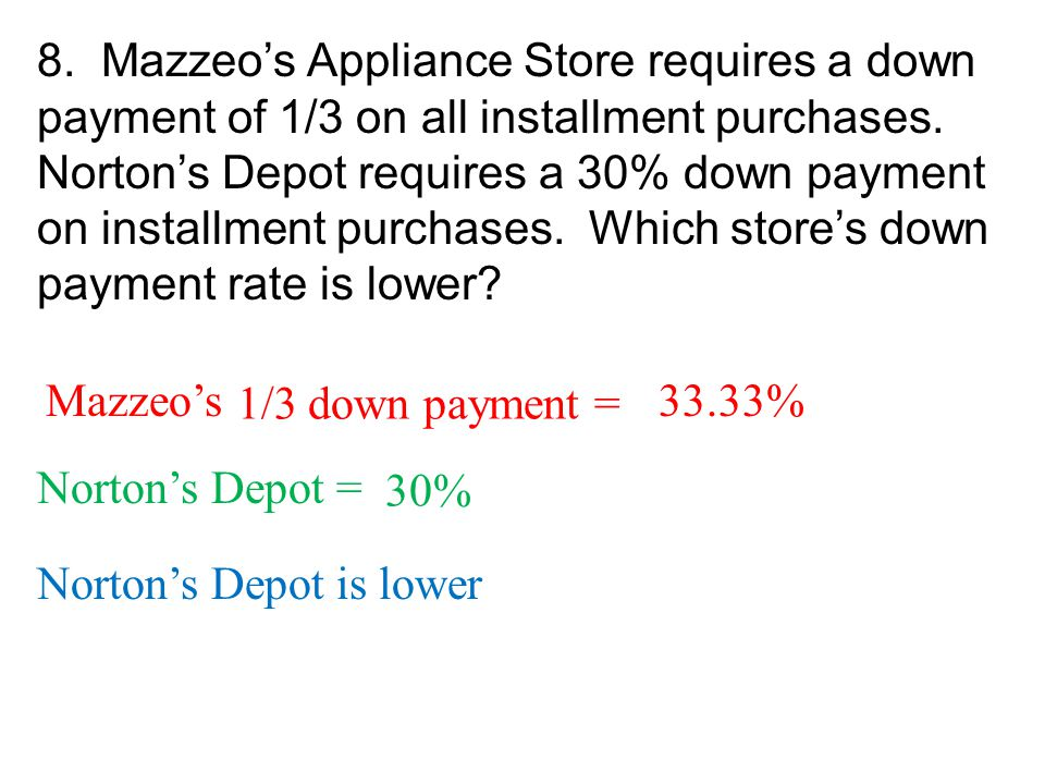 8. Mazzeo's Appliance Store requires a down payment of 1/3 on all installment purchases. Norton's Depot requires a 30% down payment on installment purchases. Which store's down payment rate is lower