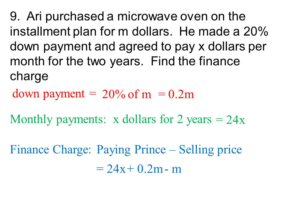 9. Ari purchased a microwave oven on the installment plan for m dollars. He made a 20% down payment and agreed to pay x dollars per month for the two years. Find the finance charge