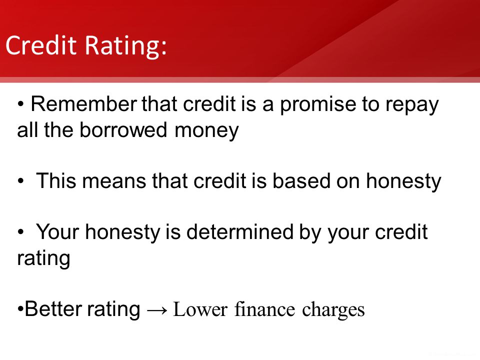 Credit Rating: Remember that credit is a promise to repay all the borrowed money. This means that credit is based on honesty.
