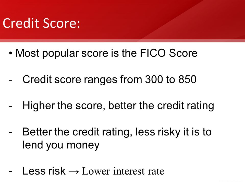 Credit Score: Most popular score is the FICO Score